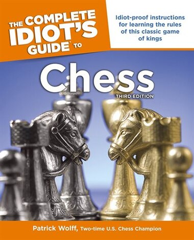 Idiot's Guides: Chess, 3rd Edition: Idiot-proof Instructions For Learning The Rules Of This Classic Game Of Kings by Patrick Wolff