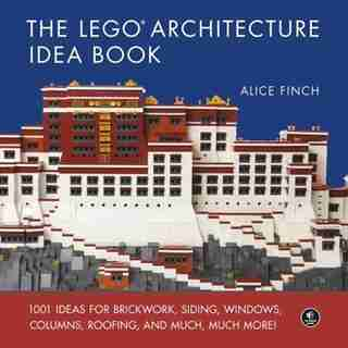 The Lego Architecture Idea Book: 1001 Ideas For Brickwork, Siding, Windows, Columns, Roofing, And Much, Much More by Alice Finch