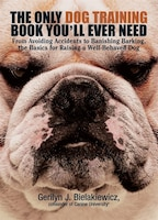 The Only Dog Training Book You'll Ever Need: From avoiding accidents to banishing barking, the…