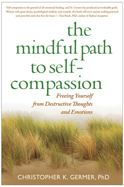 The Mindful Path to Self-Compassion: Freeing Yourself from Destructive Thoughts and Emotions by Christopher Germer
