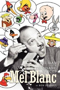 Mel Blanc: The Man Of A Thousand Voices by Ben Ohmart