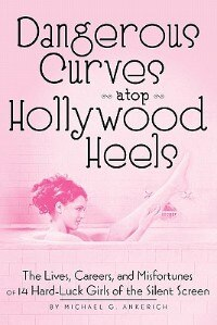 Dangerous Curves atop Hollywood Heels: The Lives, Careers, and Misfortunes of 14 Hard-Luck Girls of the Silent Screen by Michael G. Ankerich