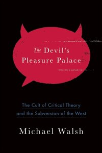 The Devil's Pleasure Palace: The Cult of Critical Theory and the Subversion of the West