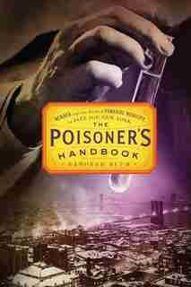 The Poisoner's Handbook: Murder And The Birth Of Forensic Medicine In Jazz Age New York by Deborah Blum