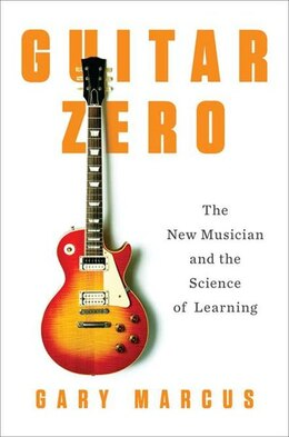 Book Guitar Zero: The New Musician And The Science Of Learning by Gary Marcus