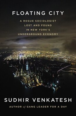 Book Floating City: A Rogue Sociologist Lost And Found In New York's Underground Economy by Sudhir Venkatesh