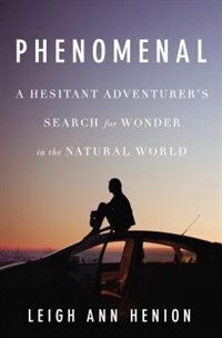Phenomenal: A Hesitant Adventurer?s Search For Wonder In The Natural World by Leigh Ann Henion