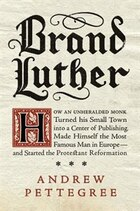 Brand Luther: How An Unheralded Monk Turned His Small Town Into A Center Of Publishing, Made…