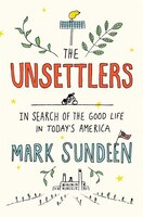 Book The Unsettlers: In Search Of The Good Life In Today's America by Mark Sundeen