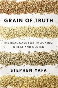 Grain Of Truth: The Real Case For And Against Wheat And Gluten