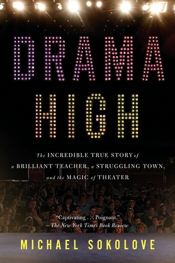 Drama High: The Incredible True Story Of A Brilliant Teacher, A Struggling Town, And The Magic Of Theater by Michael Sokolove