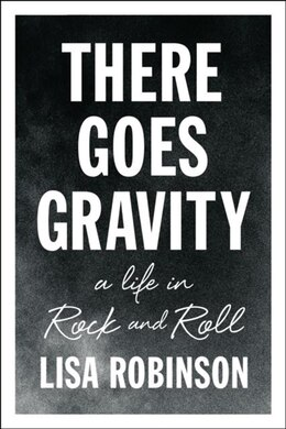 Book There Goes Gravity: A Life In Rock And Roll by Lisa Robinson