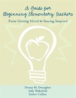 A Guide for Beginning Elementary Teachers: From Getting Hired to Staying Inspired