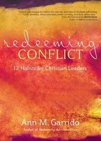 Redeeming Conflict: 12 Habits For Christian Leaders: 12 Habits for Christian Leaders by Ann M. Garrido;sheila Heen;