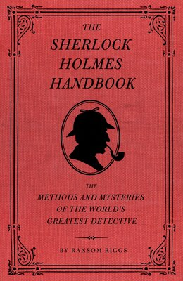 Book The Sherlock Holmes Handbook: The Methods and Mysteries Of the World's Greatest Detective by Ransom Riggs