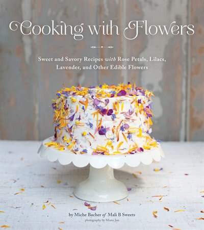Cooking With Flowers: Sweet And Savory Recipes With Rose Petals, Lilacs, Lavender, And Other Edible Flowers by Miche Bacher