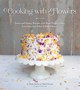 Book Cooking With Flowers: Sweet And Savory Recipes With Rose Petals, Lilacs, Lavender, And Other Edible… by Miche Bacher