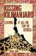 Kissing Kilimanjaro: Leaving It All on Top Of Africa by Daniel Dorr