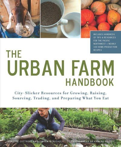 The Urban Farm Handbook: City-Slicker Resources for Growing, Raising, Sourcing, Trading, and Preparing What You Eat by Annette Cottrell