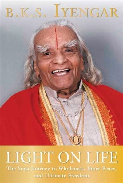 Light on Life: The Yoga Journey to Wholeness, Inner Peace, and Ultimate Freedom by B.k.s. Iyengar