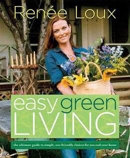 Book Easy Green Living: The Ultimate Guide to Simple, Eco-Friendly Choices for You and Your Home by Renee Loux