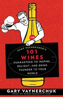 Book Gary Vaynerchuk's 101 Wines: Guaranteed to Inspire, Delight, and Bring Thunder to Your World by Gary Vaynerchuk
