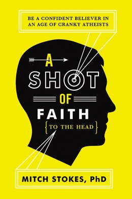 Book A Shot of Faith (to the Head): Be a Confident Believer in an Age of Cranky Atheists by Mitch Stokes