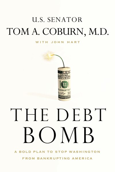 The Debt Bomb: A Bold Plan To Stop Washington From Bankrupting America by Tom Coburn
