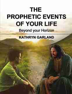 The Prophetic Events Of Your Life: Beyond Your Horizon by Kathryn Garland