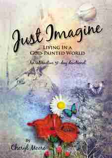 Just Imagine: Living In A God-painted World by Cheryl Moore