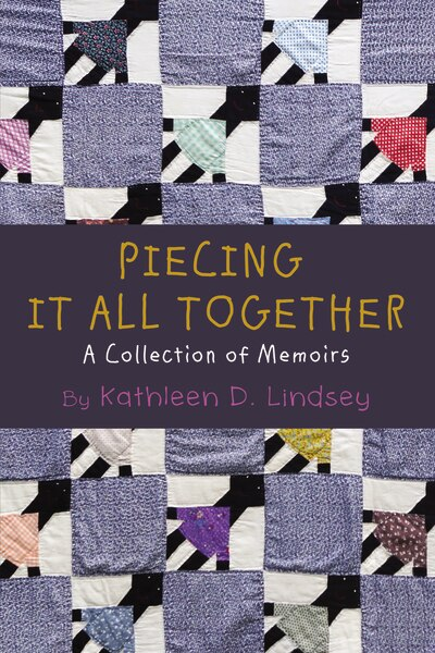 Piecing It All Together: A Collection Of Memoirs by Kathleen Lindsey