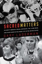 Sacred Matters: Celebrity Worship, Sexual Ecstasies, The Living Dead, and Other Signs of Religious…