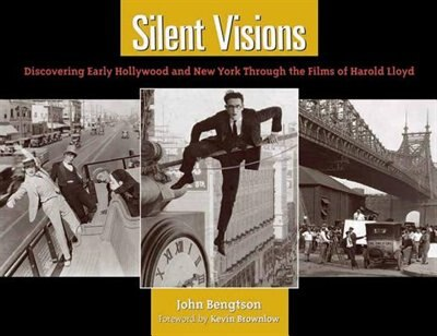 Silent Visions: Discovering Early Hollywood and New York Through the Films of Harold Lloyd by John Bengtson