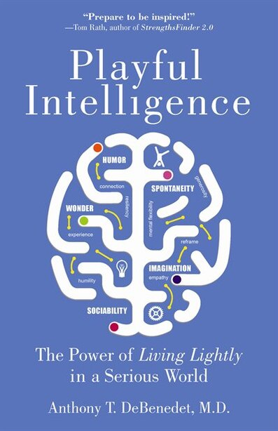 Playful Intelligence: The Power Of Living Lightly In A Serious World by Anthony T. Debenedet