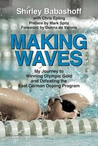 Making Waves: My Journey To Winning Olympic Gold And Defeating The East German Doping Program by Shirley Babashoff