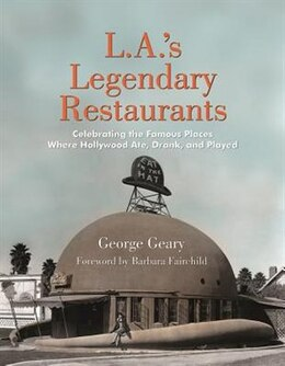Book L.a.'s Legendary Restaurants: Celebrating The Famous Places Where Hollywood Ate, Drank, And Played by George Geary