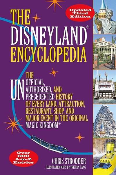 The Disneyland Encyclopedia: The Unofficial, Unauthorized, And Unprecedented History Of Every Land, Attraction, Restaurant, Shop by Chris Strodder