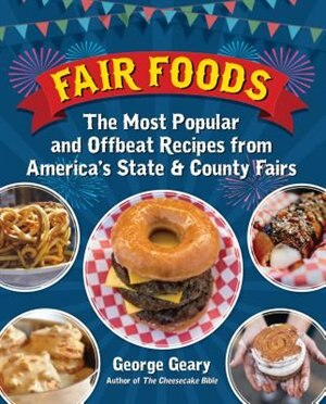 Fair Foods: The Most Popular And Offbeat Recipes From America's State And County Fairs by George Geary