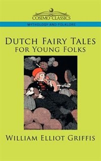Dutch Fairy Tales For Young Folks by William Elliot Griffis