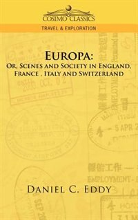 Europa: Or, Scenes And Society In England, France, Italy And Switzerland by Daniel C. Eddy