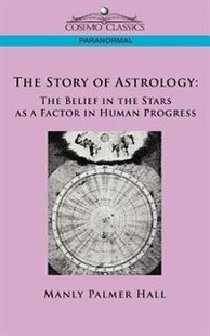 The Story Of Astrology: The Belief In The Stars As A Factor In Human Progress