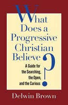 What Does A Progressive Christian Believe?: A Guide For The Searching, The Open, And The Curious