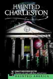 Haunted Charleston: Stories from the College of Charleston, The Citadel and the Holy City by Ed Macy