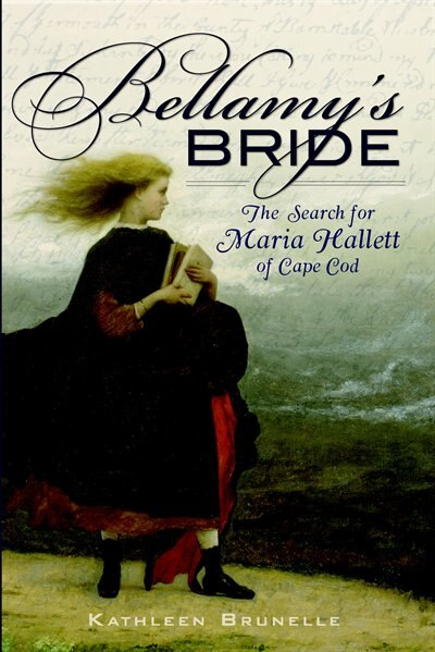 Bellamy's Bride: The Search for Maria Hallett of Cape Cod by Kathleen Brunelle