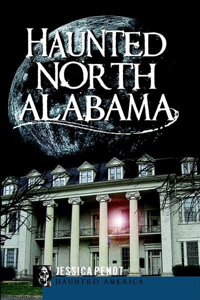 Haunted North Alabama: The Phantoms of the South by Jessica Penot