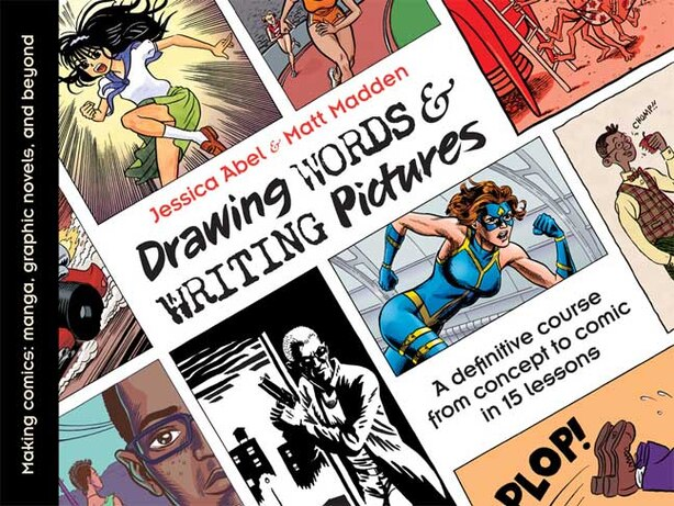Drawing Words and Writing Pictures: Making Comics: Manga, Graphic Novels, and Beyond by Jessica Abel