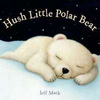 Hush Little Polar Bear: A Picture Book