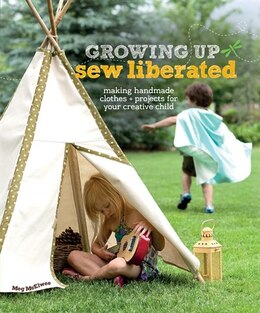 Book Growing Up Sew Liberated: Making Handmade Clothes and Projects for Your Creative Child by Meg Mcelwee
