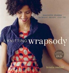 A Knitting Wrapsody: Innovative Designs to Wrap, Drape, and Tie