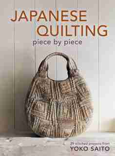 Japanese Quilting Piece by Piece: 29 Stitched Projects from Yoko Saito by Yoko Saito
